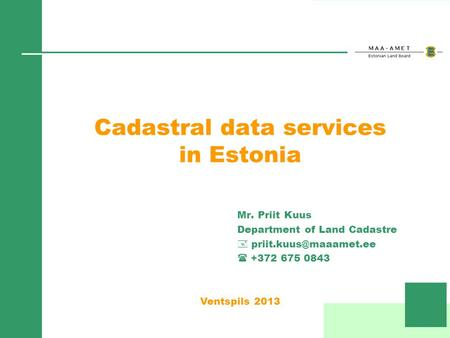 Cadastral data services in Estonia Mr. Priit Kuus Department of Land Cadastre +372 675 0843 Ventspils 2013.