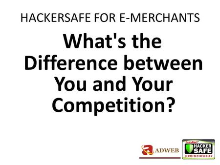 HACKERSAFE FOR E-MERCHANTS What's the Difference between You and Your Competition?