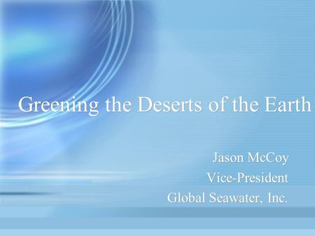 Greening the Deserts of the Earth Jason McCoy Vice-President Global Seawater, Inc. Jason McCoy Vice-President Global Seawater, Inc.