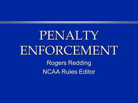 PENALTY ENFORCEMENT Rogers Redding NCAA Rules Editor.