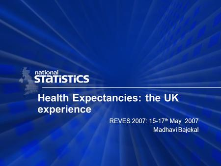 Health Expectancies: the UK experience REVES 2007: 15-17 th May 2007 Madhavi Bajekal.