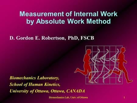 Biomechanics Lab, Univ. of Ottawa1 Measurement of Internal Work by Absolute Work Method D. Gordon E. Robertson, PhD, FSCB Biomechanics Laboratory, School.