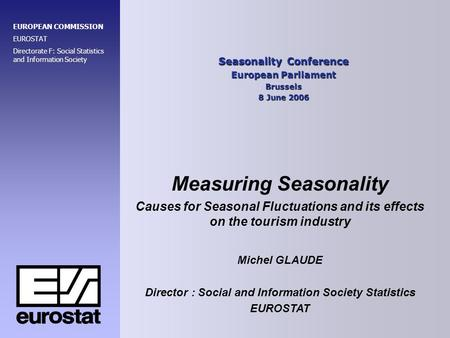 Seasonality Conference European Parliament Brussels 8 June 2006 EUROPEAN COMMISSION EUROSTAT Directorate F: Social Statistics and Information Society Measuring.