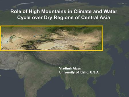 Role of High Mountains in Climate and Water Cycle over Dry Regions of Central Asia Vladimir Aizen University of Idaho, U.S.A.