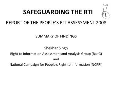 SAFEGUARDING THE RTI REPORT OF THE PEOPLES RTI ASSESSMENT 2008 SUMMARY OF FINDINGS Shekhar Singh Right to Information Assessment and Analysis Group (RaaG)