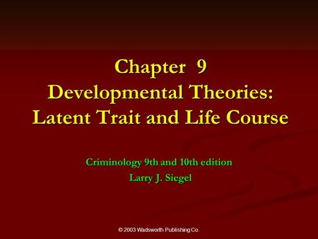 © 2003 Wadsworth Publishing Co. Chapter 9 Developmental Theories: Latent Trait and Life Course Criminology 9th and 10th edition Larry J. Siegel Larry J.