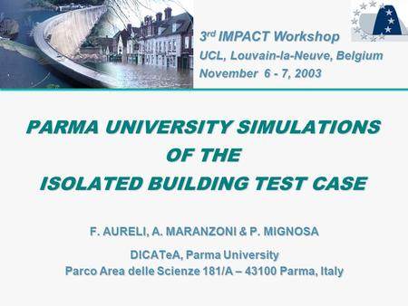 PARMA UNIVERSITY SIMULATIONS OF THE ISOLATED BUILDING TEST CASE F. AURELI, A. MARANZONI & P. MIGNOSA DICATeA, Parma University Parco Area delle Scienze.