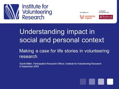 Understanding impact in social and personal context Sarah Miller, Participation Research Officer, Institute for Volunteering Research 6 September 2009.