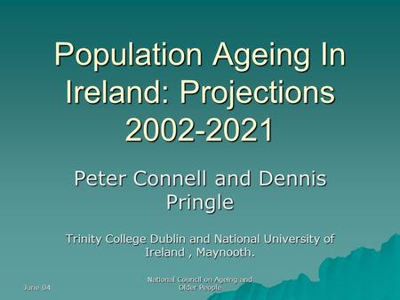 June 04 National Council on Ageing and Older People Population Ageing In Ireland: Projections 2002-2021 Peter Connell and Dennis Pringle Trinity College.
