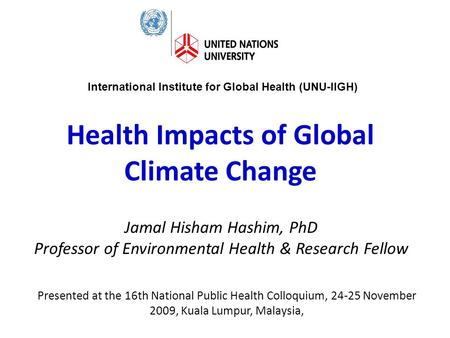 Health Impacts of Global Climate Change Jamal Hisham Hashim, PhD Professor of Environmental Health & Research Fellow International Institute for Global.