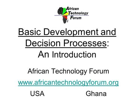 Basic Development and Decision Processes: An Introduction African Technology Forum www.africantechnologyforum.org USAGhana.