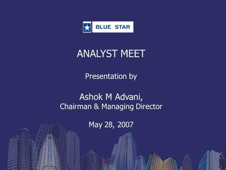 ANALYST MEET Presentation by Ashok M Advani, Chairman & Managing Director May 28, 2007.