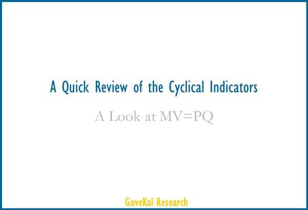 GaveKal Research A Quick Review of the Cyclical Indicators A Look at MV=PQ.