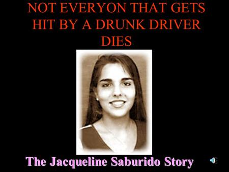 NOT EVERYON THAT GETS HIT BY A DRUNK DRIVER DIES The Jacqueline Saburido Story.