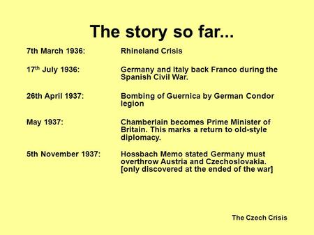 The Czech Crisis The story so far... 7th March 1936:Rhineland Crisis 17 th July 1936:Germany and Italy back Franco during the Spanish Civil War. 26th April.