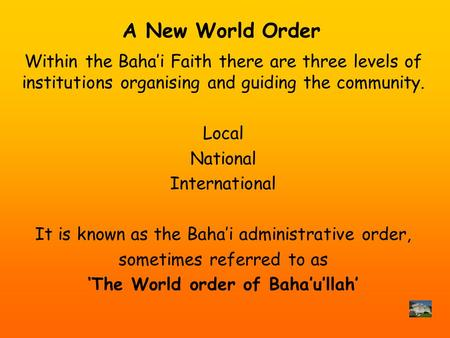 A New World Order Within the Bahai Faith there are three levels of institutions organising and guiding the community. Local National International It is.