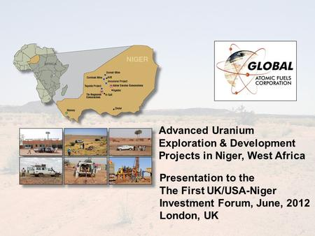 Advanced Uranium Exploration & Development Projects in Niger, West Africa Presentation to the The First UK/USA-Niger Investment Forum, June, 2012 London,