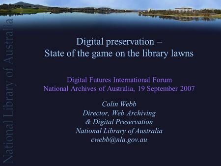 Digital preservation – State of the game on the library lawns Digital Futures International Forum National Archives of Australia, 19 September 2007 Colin.