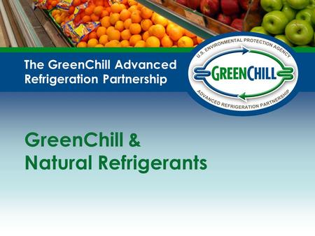 The GreenChill Advanced Refrigeration Partnership GreenChill & Natural Refrigerants.