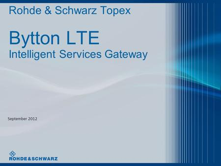 Rohde & Schwarz Topex Bytton LTE Intelligent Services Gateway September 2012.