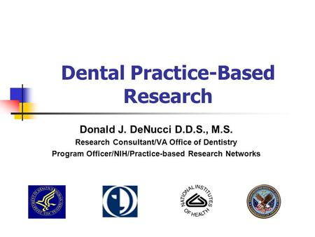 Dental Practice-Based Research Donald J. DeNucci D.D.S., M.S. Research Consultant/VA Office of Dentistry Program Officer/NIH/Practice-based Research Networks.