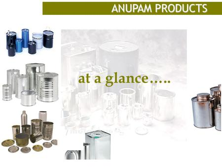At a glance….. ANUPAM PRODUCTS. INTRODUCTION Anupam Products Ltd was established in the year 1970 to manufacture Tin Containers and provide quality-packaging.