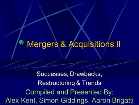 Mergers & Acquisitions II Successes, Drawbacks, Restructuring & Trends Compiled and Presented By: Alex Kent, Simon Giddings, Aaron Brigatti.