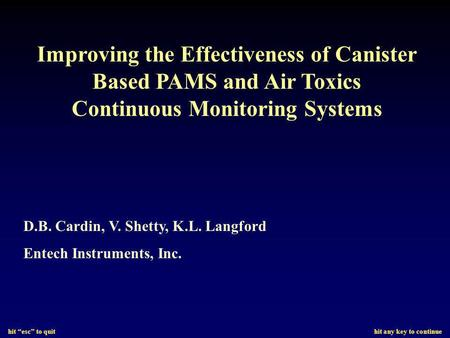 Hit esc to quit hit any key to continue Improving the Effectiveness of Canister Based PAMS and Air Toxics Continuous Monitoring Systems D.B. Cardin, V.