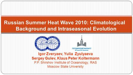 Russian Summer Heat Wave 2010: Climatological Background and Intraseasonal Evolution Igor Zveryaev, Yulia Zyulyaeva Sergey Gulev, Klaus Peter Koltermann.