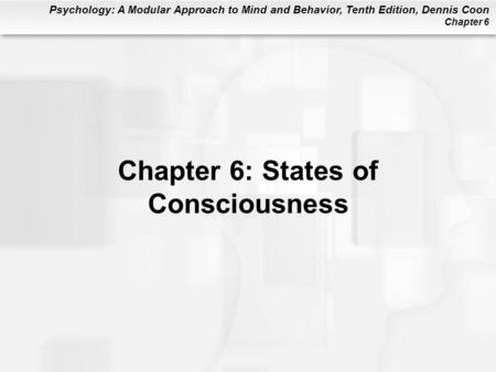 Psychology: A Modular Approach to Mind and Behavior, Tenth Edition, Dennis Coon Chapter 6 Chapter 6: States of Consciousness.