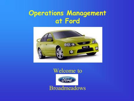 Operations Management at Ford Welcome to Broadmeadows.