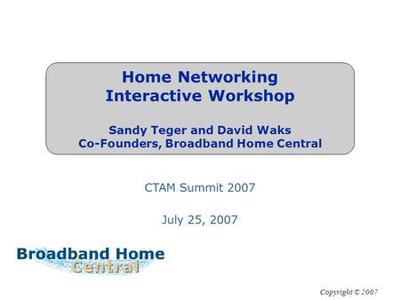 Home Networking Interactive Workshop Sandy Teger and David Waks Co-Founders, Broadband Home Central Copyright © 2007 CTAM Summit 2007 July 25, 2007.