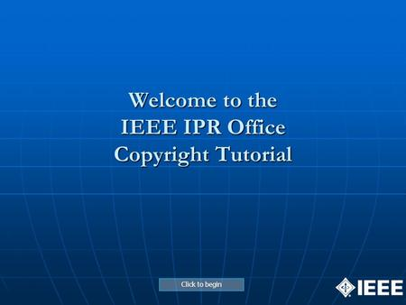 Welcome to the IEEE IPR Office Copyright Tutorial Click to begin.
