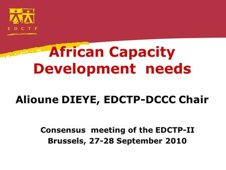 African Capacity Development needs Alioune DIEYE, EDCTP-DCCC Chair Consensus meeting of the EDCTP-II Brussels, 27-28 September 2010.