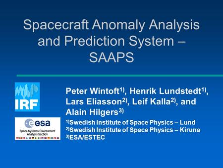 Spacecraft Anomaly Analysis and Prediction System – SAAPS Peter Wintoft 1), Henrik Lundstedt 1), Lars Eliasson 2), Leif Kalla 2), and Alain Hilgers 3)