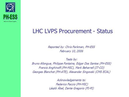 Electronic Systems Support LHC LVPS Procurement - Status Reported by: Chris Parkman, PH-ESS February 10, 2006 Tests by: Bruno Allongue, Philippe Fontaine,