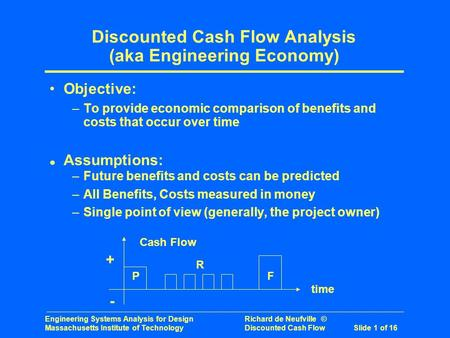 Engineering Systems Analysis for Design Richard de Neufville © Massachusetts Institute of Technology Discounted Cash Flow Slide 1 of 16 Discounted Cash.