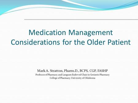 Medication Management Considerations for the Older Patient Mark A. Stratton, Pharm.D., BCPS, CGP, FASHP Professor of Pharmacy and Langsam Endowed Chair.
