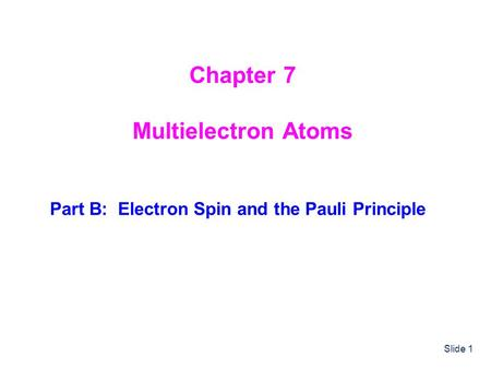 Slide 1 Chapter 7 Multielectron Atoms Part B: Electron Spin and the Pauli Principle.