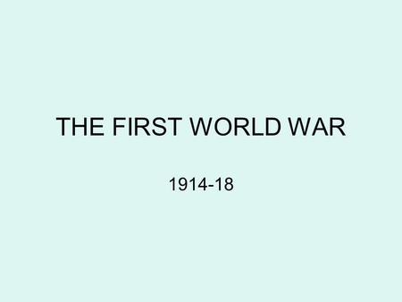 THE FIRST WORLD WAR 1914-18. World War One began in August 1914. It happened because of several complicated reasons including, Assassination- an important.