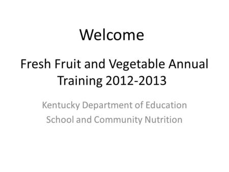 Fresh Fruit and Vegetable Annual Training 2012-2013 Kentucky Department of Education School and Community Nutrition Welcome.