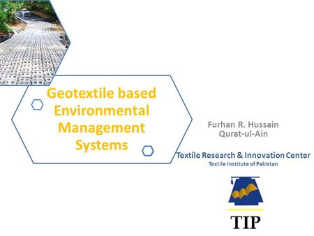 Furhan R. Hussain Qurat-ul-Ain Textile Research & Innovation Center Textile Institute of Pakistan Geotextile based Environmental Management Systems.