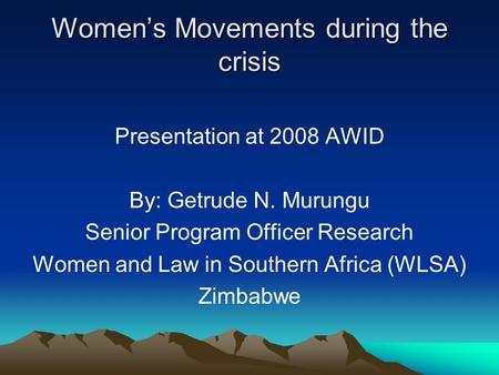 Womens Movements during the crisis Presentation at 2008 AWID By: Getrude N. Murungu Senior Program Officer Research Women and Law in Southern Africa (WLSA)