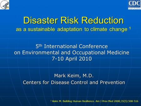 Disaster Risk Reduction as a sustainable adaptation to climate change 1 Mark Keim, M.D. Centers for Disease Control and Prevention 1 Keim M. Building Human.
