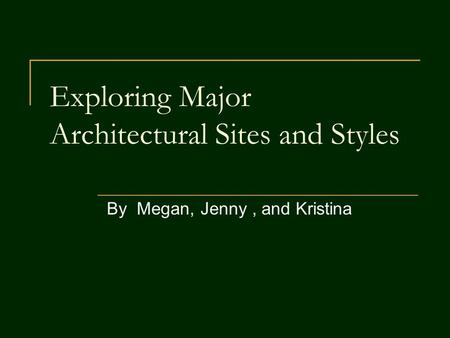 Exploring Major Architectural Sites and Styles By Megan, Jenny, and Kristina.
