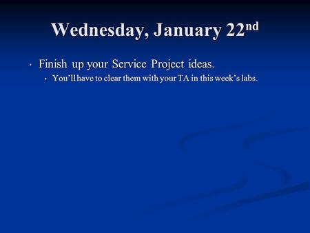Wednesday, January 22 nd Finish up your Service Project ideas. Finish up your Service Project ideas. Youll have to clear them with your TA in this weeks.