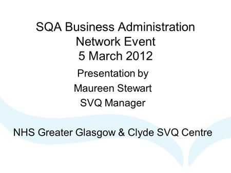 SQA Business Administration Network Event 5 March 2012 Presentation by Maureen Stewart SVQ Manager NHS Greater Glasgow & Clyde SVQ Centre.