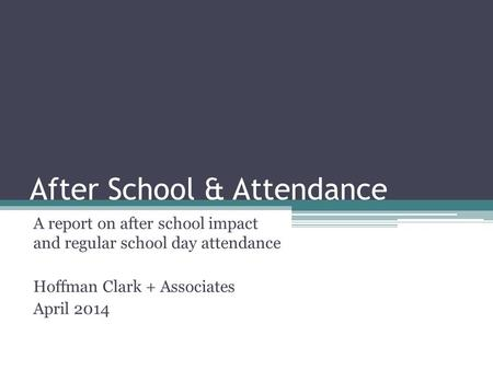 After School & Attendance A report on after school impact and regular school day attendance Hoffman Clark + Associates April 2014.