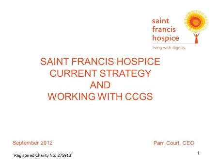 September 2012 Registered Charity No: 275913 SAINT FRANCIS HOSPICE CURRENT STRATEGY AND WORKING WITH CCGS 1 Pam Court, CEO.