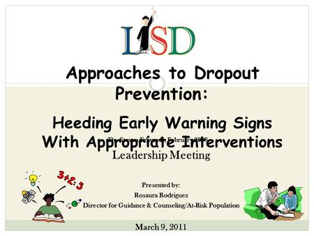 Approaches to Dropout Prevention: Heeding Early Warning Signs With Appropriate Interventions Leadership Meeting Presented by: Rosaura Rodriguez Director.